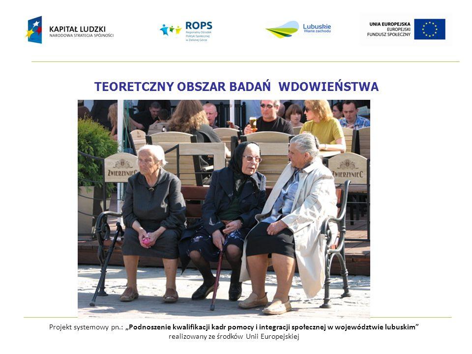 """TEORETCZNY OBSZAR BADAŃ WDOWIEŃSTWA Projekt systemowy pn.: """"Podnoszenie kwalifikacji kadr pomocy i integracji społecznej w województwie lubuskim"""" real"""