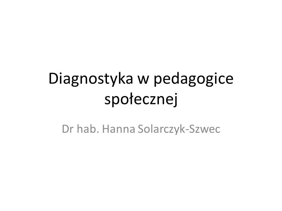 Diagnostyka w pedagogice społecznej Dr hab. Hanna Solarczyk-Szwec