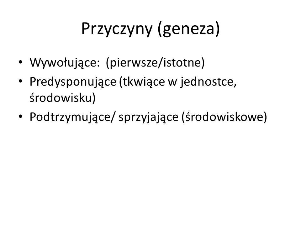 Przyczyny (geneza) Wywołujące: (pierwsze/istotne) Predysponujące (tkwiące w jednostce, środowisku) Podtrzymujące/ sprzyjające (środowiskowe)