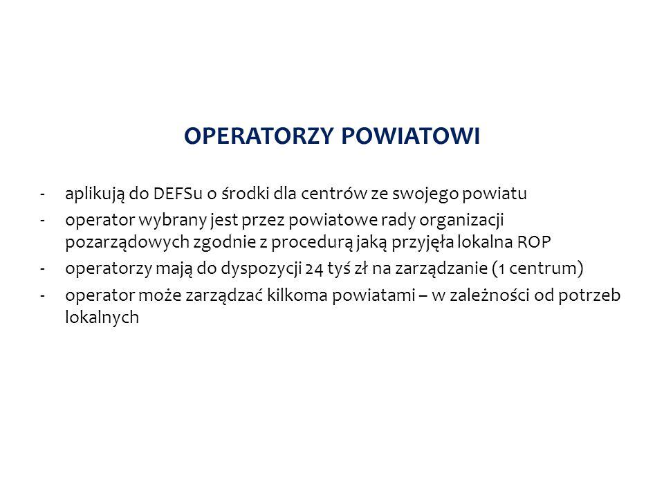 OPERATORZY POWIATOWI -aplikują do DEFSu o środki dla centrów ze swojego powiatu -operator wybrany jest przez powiatowe rady organizacji pozarządowych