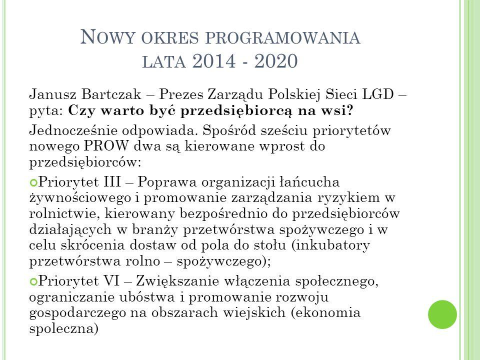 N OWY OKRES PROGRAMOWANIA LATA 2014 - 2020 Janusz Bartczak – Prezes Zarządu Polskiej Sieci LGD – pyta: Czy warto być przedsiębiorcą na wsi? Jednocześn
