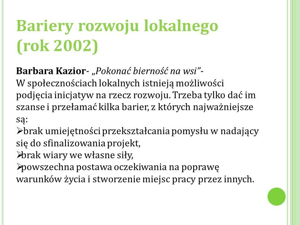 """Bariery rozwoju lokalnego (rok 2002) Barbara Kazior- """"Pokonać bierność na wsi""""- W społecznościach lokalnych istnieją możliwości podjęcia inicjatyw na"""