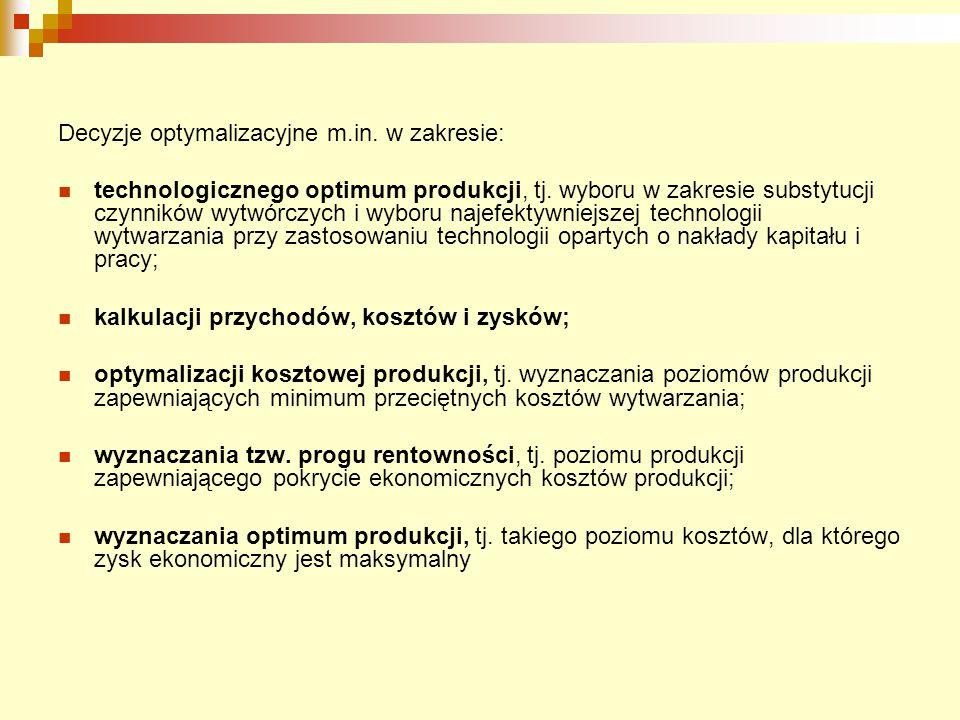 Decyzje optymalizacyjne m.in. w zakresie: technologicznego optimum produkcji, tj. wyboru w zakresie substytucji czynników wytwórczych i wyboru najefek
