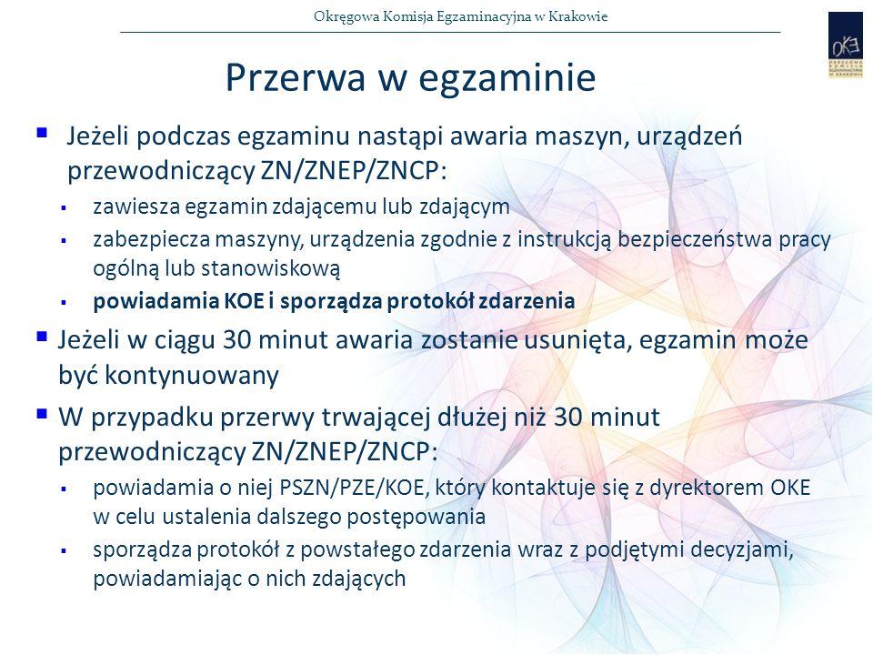 Okręgowa Komisja Egzaminacyjna w Krakowie  Jeżeli podczas egzaminu nastąpi awaria maszyn, urządzeń przewodniczący ZN/ZNEP/ZNCP:  zawiesza egzamin zdającemu lub zdającym  zabezpiecza maszyny, urządzenia zgodnie z instrukcją bezpieczeństwa pracy ogólną lub stanowiskową  powiadamia KOE i sporządza protokół zdarzenia  Jeżeli w ciągu 30 minut awaria zostanie usunięta, egzamin może być kontynuowany  W przypadku przerwy trwającej dłużej niż 30 minut przewodniczący ZN/ZNEP/ZNCP:  powiadamia o niej PSZN/PZE/KOE, który kontaktuje się z dyrektorem OKE w celu ustalenia dalszego postępowania  sporządza protokół z powstałego zdarzenia wraz z podjętymi decyzjami, powiadamiając o nich zdających Przerwa w egzaminie