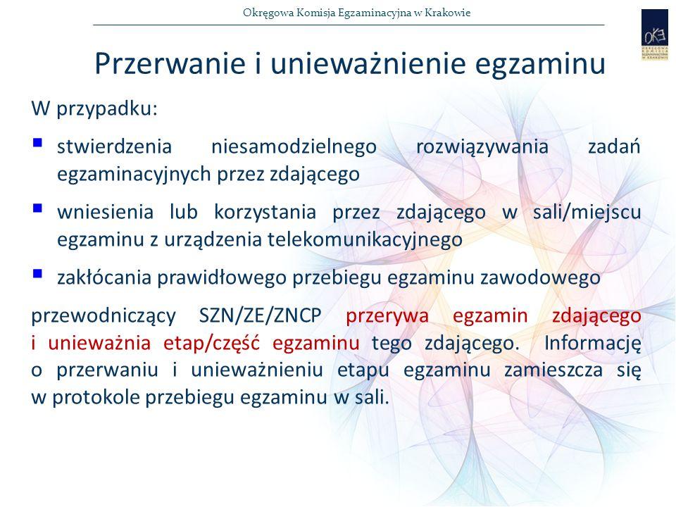 Okręgowa Komisja Egzaminacyjna w Krakowie Przerwanie i unieważnienie egzaminu W przypadku:  stwierdzenia niesamodzielnego rozwiązywania zadań egzaminacyjnych przez zdającego  wniesienia lub korzystania przez zdającego w sali/miejscu egzaminu z urządzenia telekomunikacyjnego  zakłócania prawidłowego przebiegu egzaminu zawodowego przewodniczący SZN/ZE/ZNCP przerywa egzamin zdającego i unieważnia etap/część egzaminu tego zdającego.