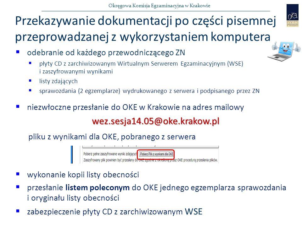 Okręgowa Komisja Egzaminacyjna w Krakowie Przekazywanie dokumentacji po części pisemnej przeprowadzanej z wykorzystaniem komputera  odebranie od każdego przewodniczącego ZN  płyty CD z zarchiwizowanym Wirtualnym Serwerem Egzaminacyjnym (WSE) i zaszyfrowanymi wynikami  listy zdających  sprawozdania (2 egzemplarze) wydrukowanego z serwera i podpisanego przez ZN  niezwłoczne przesłanie do OKE w Krakowie na adres mailowywez.sesja14.05@oke.krakow.pl pliku z wynikami dla OKE, pobranego z serwera  wykonanie kopii listy obecności  przesłanie listem poleconym do OKE jednego egzemplarza sprawozdania i oryginału listy obecności  zabezpieczenie płyty CD z zarchiwizowanym WSE