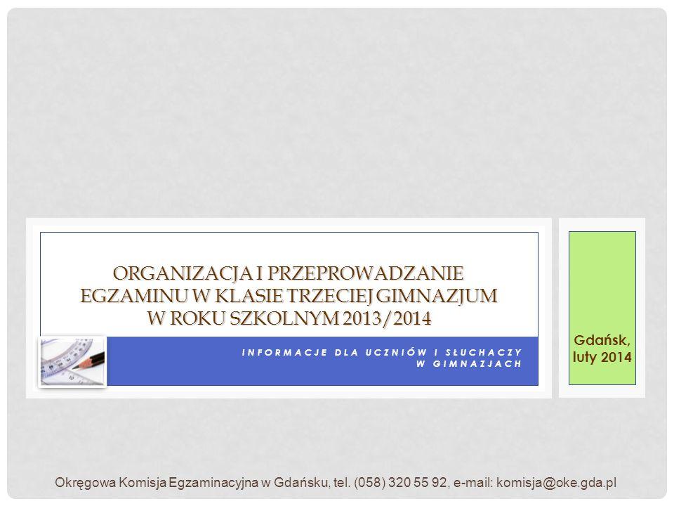 INFORMACJE DLA UCZNIÓW I SŁUCHACZY W GIMNAZJACH ORGANIZACJA I PRZEPROWADZANIE EGZAMINU W KLASIE TRZECIEJ GIMNAZJUM W ROKU SZKOLNYM 2013/2014 Gdańsk, luty 2014 Okręgowa Komisja Egzaminacyjna w Gdańsku, tel.