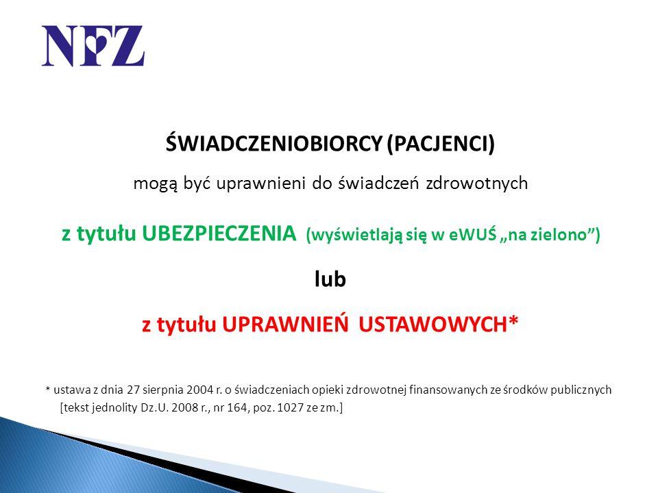 """ŚWIADCZENIOBIORCY (PACJENCI) mogą być uprawnieni do świadczeń zdrowotnych z tytułu UBEZPIECZENIA (wyświetlają się w eWUŚ """"na zielono ) lub z tytułu UPRAWNIEŃ USTAWOWYCH* * ustawa z dnia 27 sierpnia 2004 r."""