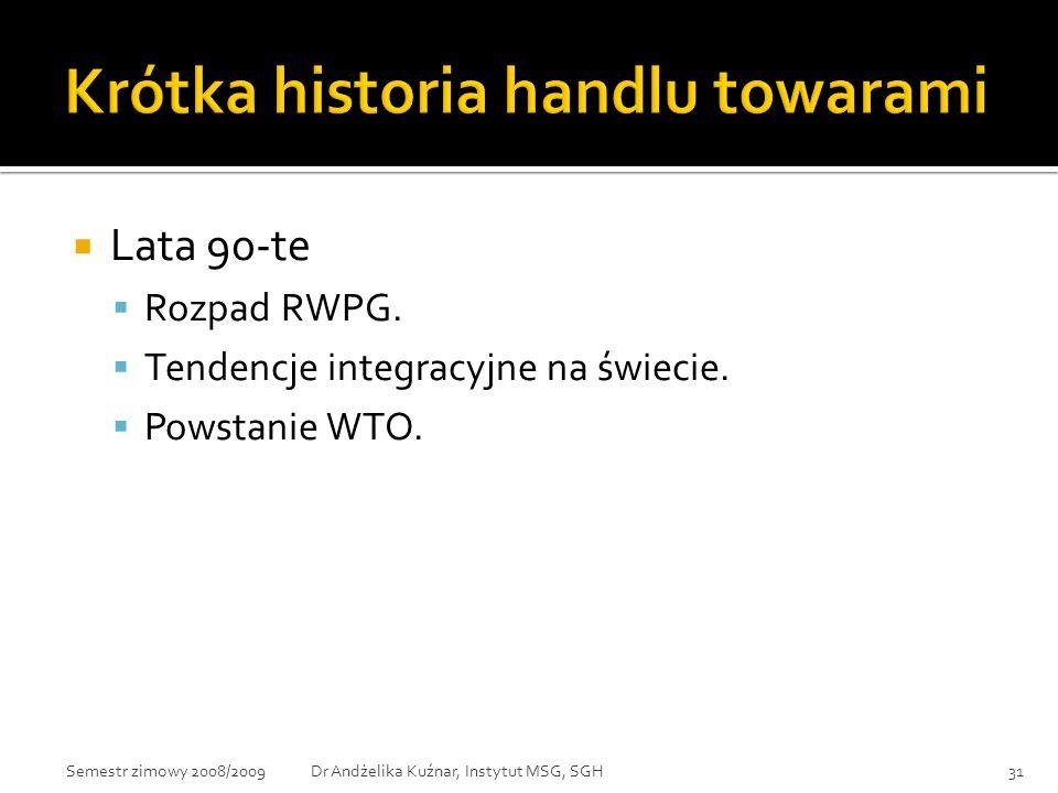  Lata 90-te  Rozpad RWPG.  Tendencje integracyjne na świecie.  Powstanie WTO. 31Dr Andżelika Kuźnar, Instytut MSG, SGHSemestr zimowy 2008/2009