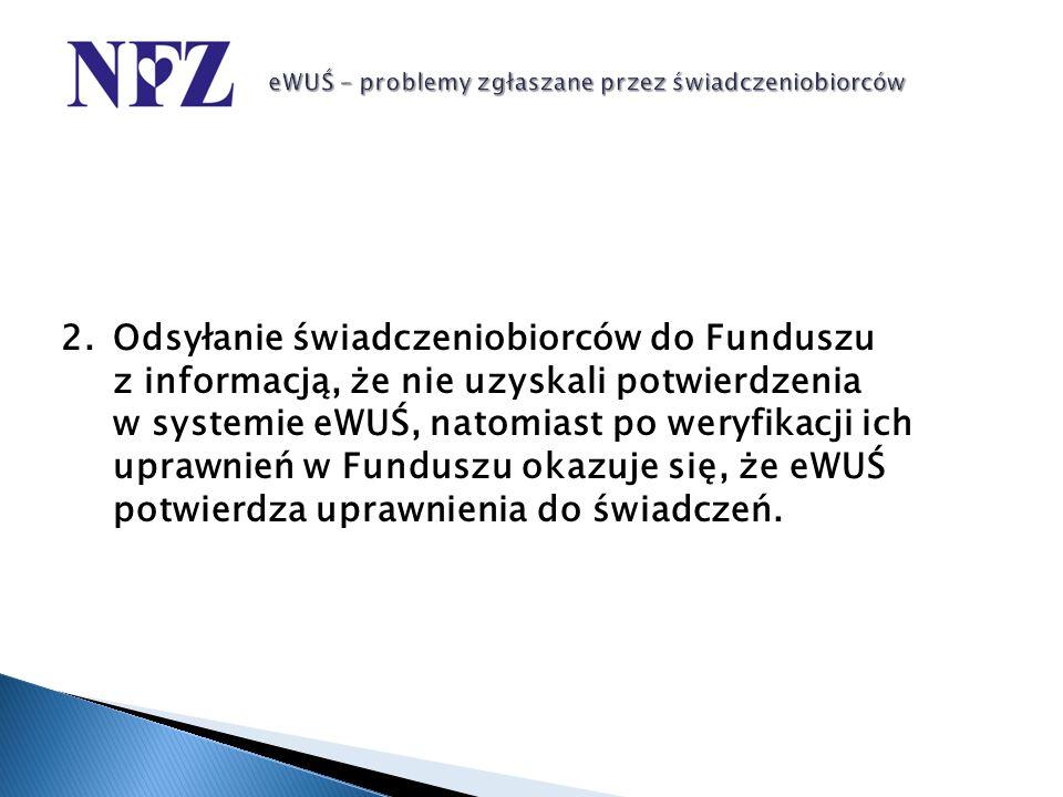 2.Odsyłanie świadczeniobiorców do Funduszu z informacją, że nie uzyskali potwierdzenia w systemie eWUŚ, natomiast po weryfikacji ich uprawnień w Fundu