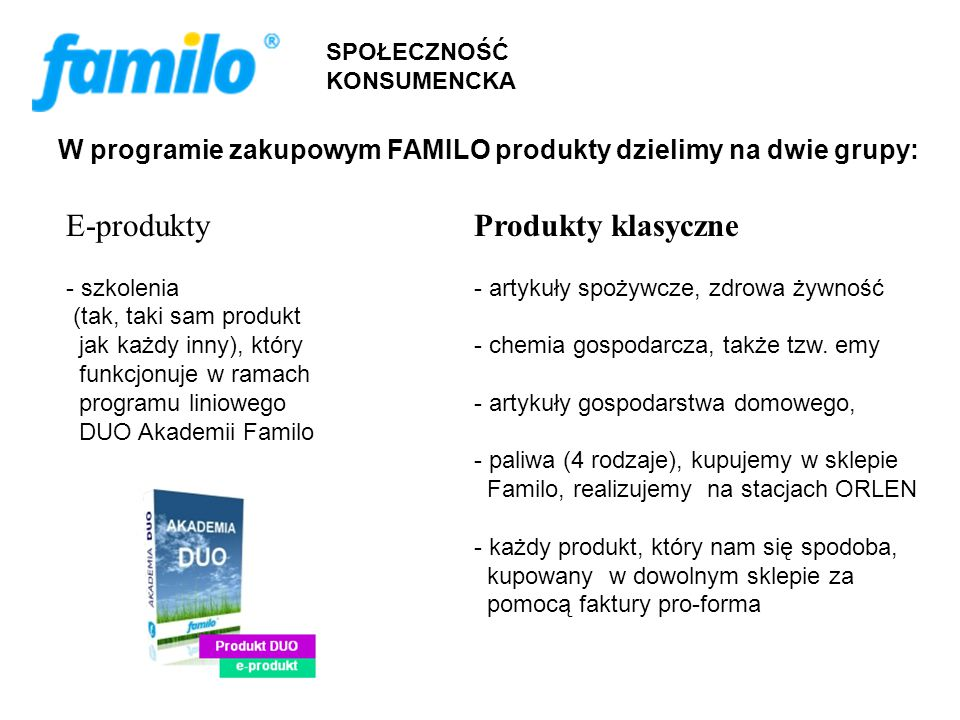 SPOŁECZNOŚĆ KONSUMENCKA W programie zakupowym FAMILO produkty dzielimy na dwie grupy: E-produkty - szkolenia (tak, taki sam produkt jak każdy inny), który funkcjonuje w ramach programu liniowego DUO Akademii Familo Produkty klasyczne - artykuły spożywcze, zdrowa żywność - chemia gospodarcza, także tzw.