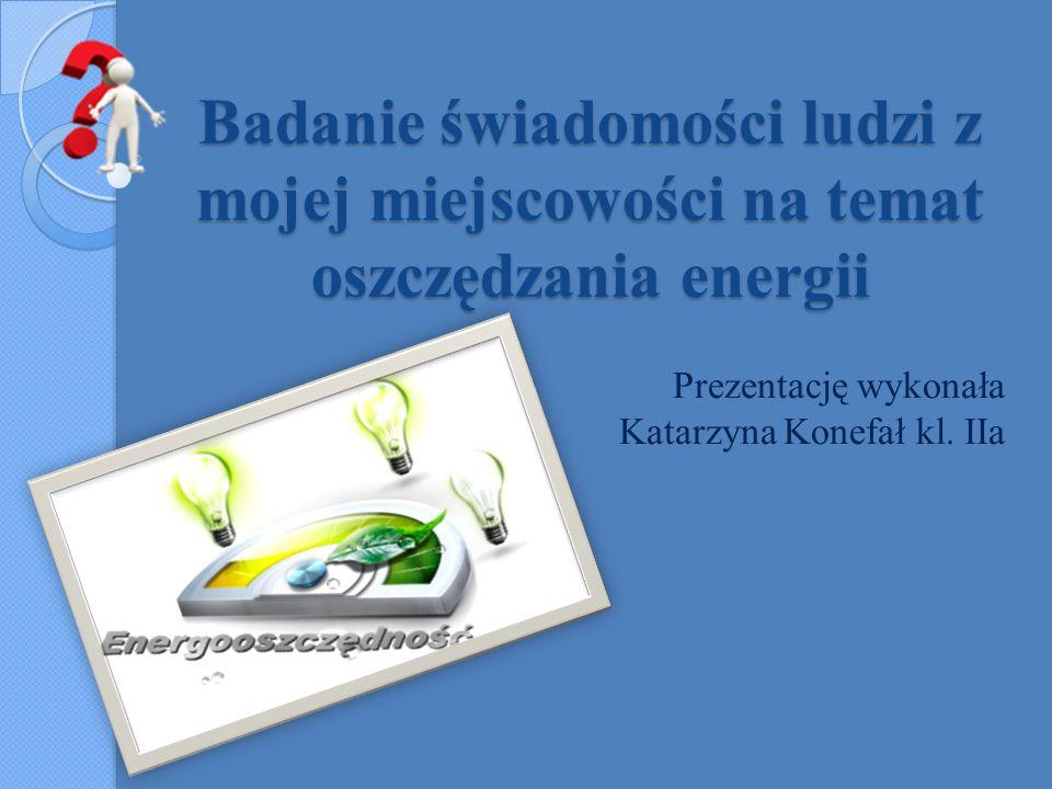 Badanie świadomości ludzi z mojej miejscowości na temat oszczędzania energii Prezentację wykonała Katarzyna Konefał kl. IIa