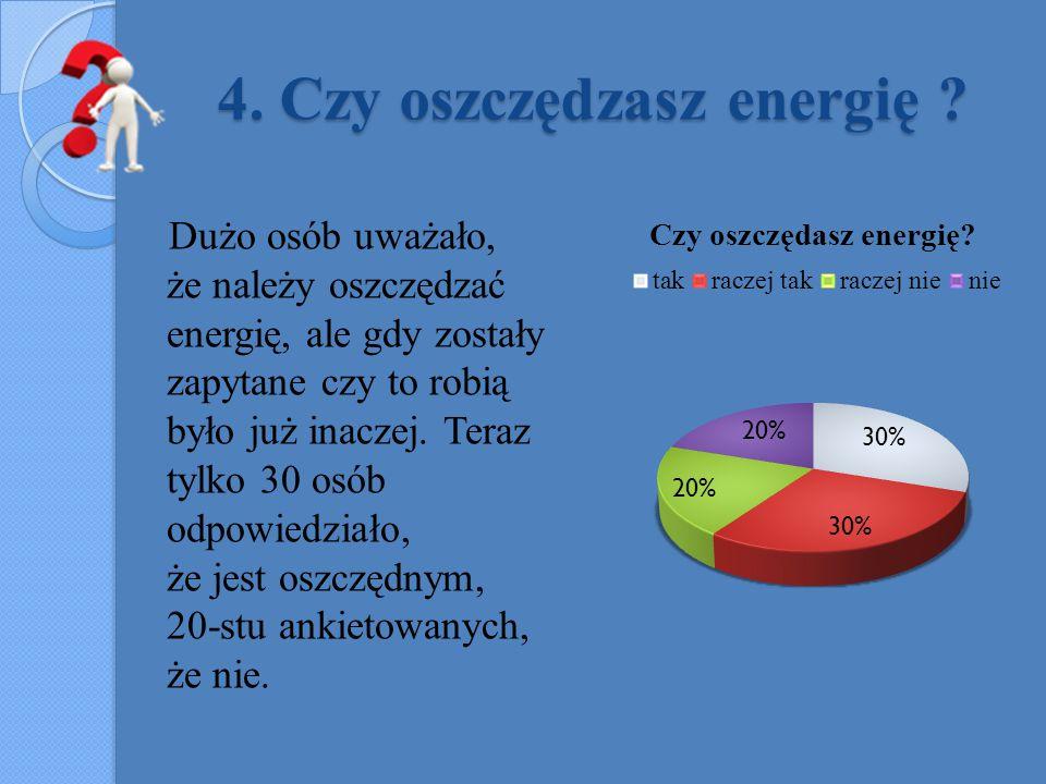 4. Czy oszczędzasz energię ? Dużo osób uważało, że należy oszczędzać energię, ale gdy zostały zapytane czy to robią było już inaczej. Teraz tylko 30 o