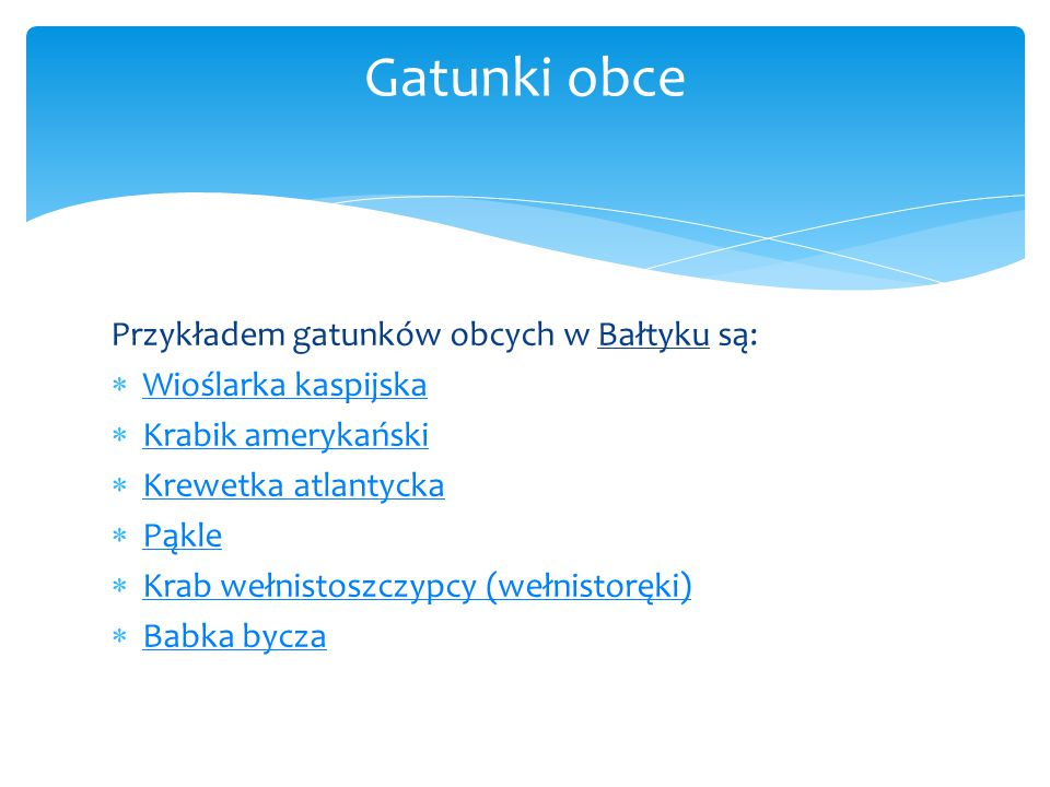 Przykładem gatunków obcych w Bałtyku są:  Wioślarka kaspijska Wioślarka kaspijska  Krabik amerykański Krabik amerykański  Krewetka atlantycka Krewe