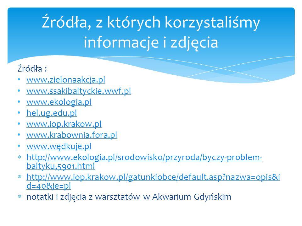 Źródła : www.zielonaakcja.pl www.ssakibaltyckie.wwf.pl www.ekologia.pl hel.ug.edu.pl www.iop.krakow.pl www.krabownia.fora.pl www.wędkuje.pl  http://www.ekologia.pl/srodowisko/przyroda/byczy-problem- baltyku,5901.html http://www.ekologia.pl/srodowisko/przyroda/byczy-problem- baltyku,5901.html  http://www.iop.krakow.pl/gatunkiobce/default.asp?nazwa=opis&i d=40&je=pl http://www.iop.krakow.pl/gatunkiobce/default.asp?nazwa=opis&i d=40&je=pl  notatki i zdjęcia z warsztatów w Akwarium Gdyńskim Źródła, z których korzystaliśmy informacje i zdjęcia