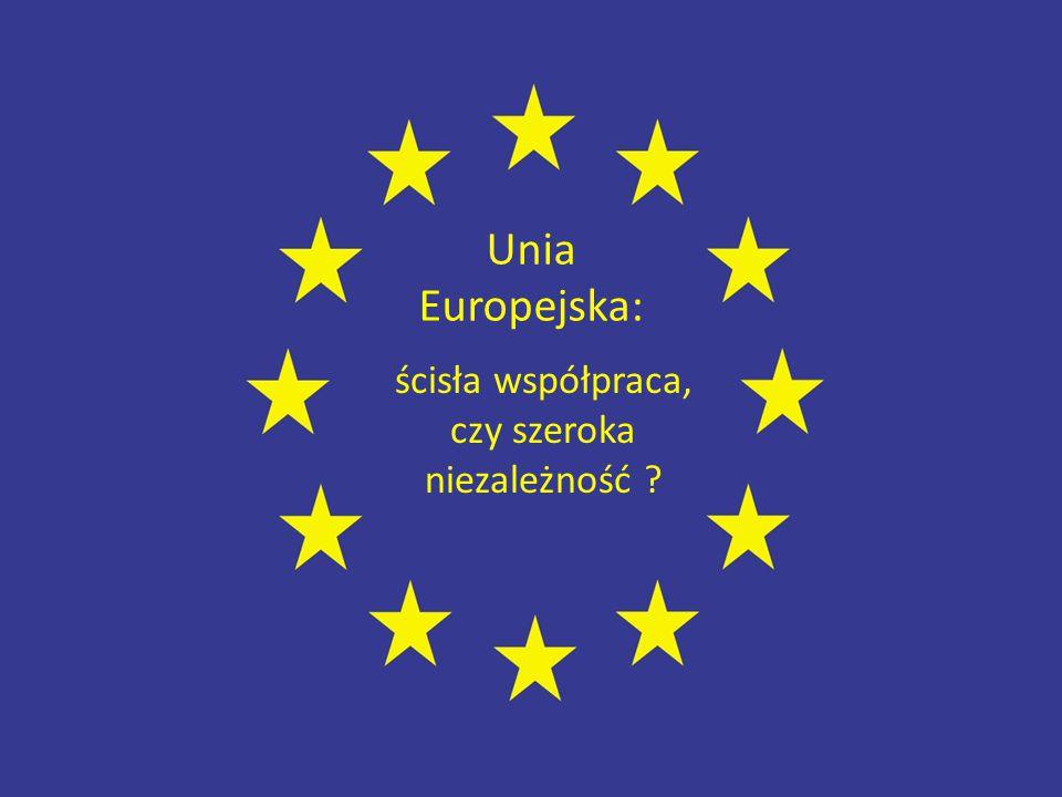 Unia Europejska: ścisła współpraca, czy szeroka niezależność ?