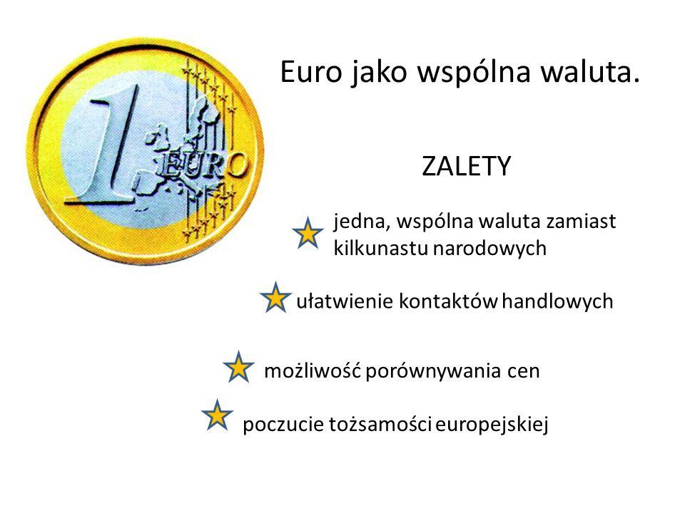 Euro jako wspólna waluta. jedna, wspólna waluta zamiast kilkunastu narodowych ułatwienie kontaktów handlowych możliwość porównywania cen ZALETY poczuc