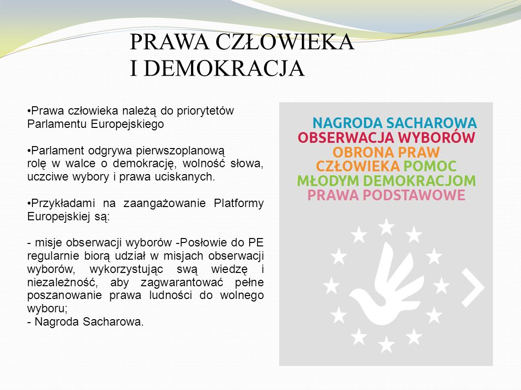 PRAWA CZŁOWIEKA I DEMOKRACJA Prawa człowieka należą do priorytetów Parlamentu Europejskiego Parlament odgrywa pierwszoplanową rolę w walce o demokrację, wolność słowa, uczciwe wybory i prawa uciskanych.