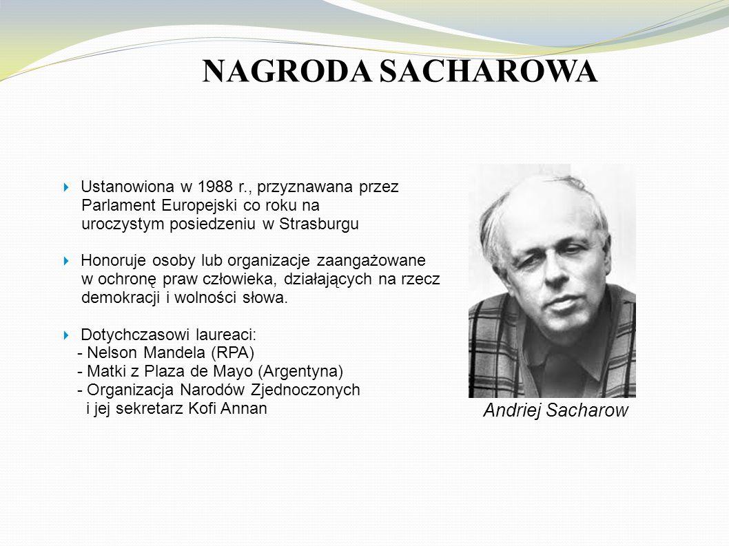 NAGRODA SACHAROWA  Ustanowiona w 1988 r., przyznawana przez Parlament Europejski co roku na uroczystym posiedzeniu w Strasburgu  Honoruje osoby lub organizacje zaangażowane w ochronę praw człowieka, działających na rzecz demokracji i wolności słowa.