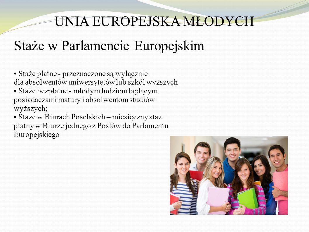 UNIA EUROPEJSKA MŁODYCH Staże w Parlamencie Europejskim Staże płatne - przeznaczone są wyłącznie dla absolwentów uniwersytetów lub szkól wyższych Staże bezpłatne - młodym ludziom będącym posiadaczami matury i absolwentom studiów wyższych; Staże w Biurach Poselskich – miesięczny staż płatny w Biurze jednego z Posłów do Parlamentu Europejskiego