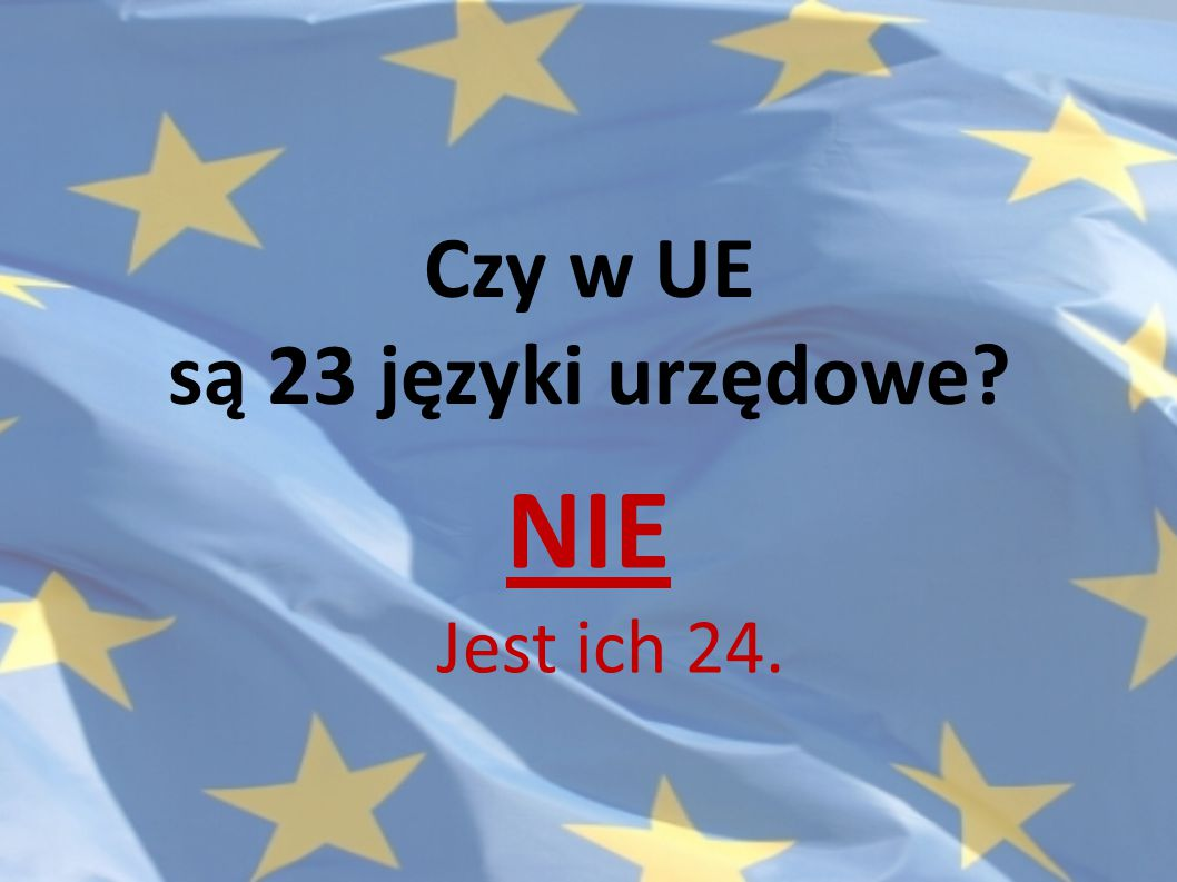 Czy w UE są 23 języki urzędowe? NIE Jest ich 24.