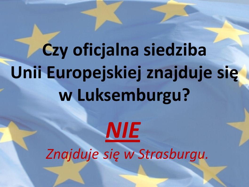 Czy oficjalna siedziba Unii Europejskiej znajduje się w Luksemburgu? NIE Znajduje się w Strasburgu.