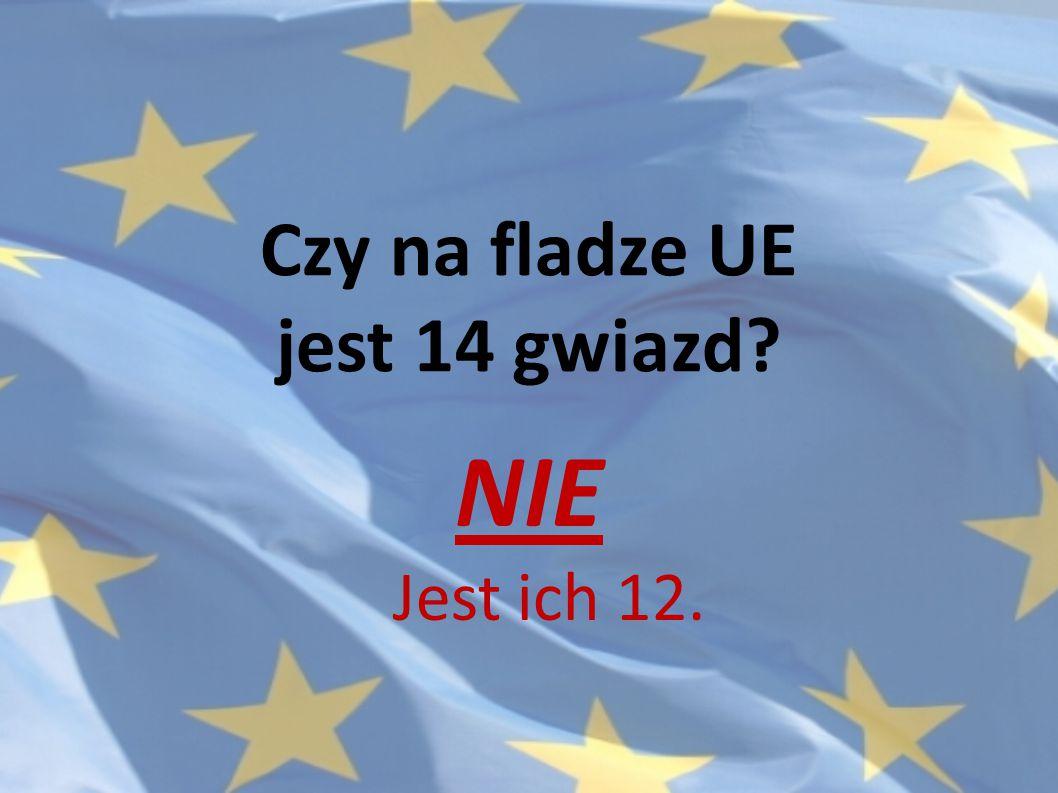 Czy na fladze UE jest 14 gwiazd? NIE Jest ich 12.