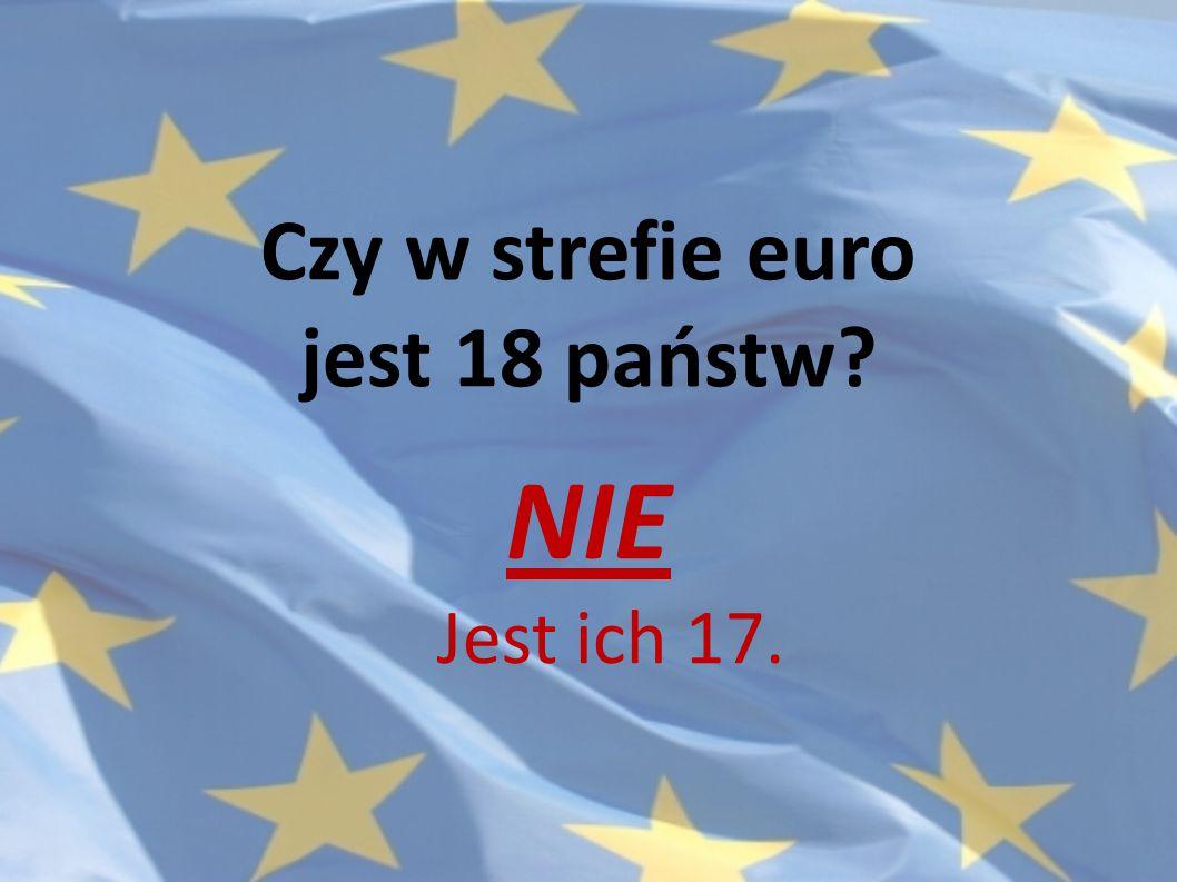 Czy w strefie euro jest 18 państw? NIE Jest ich 17.