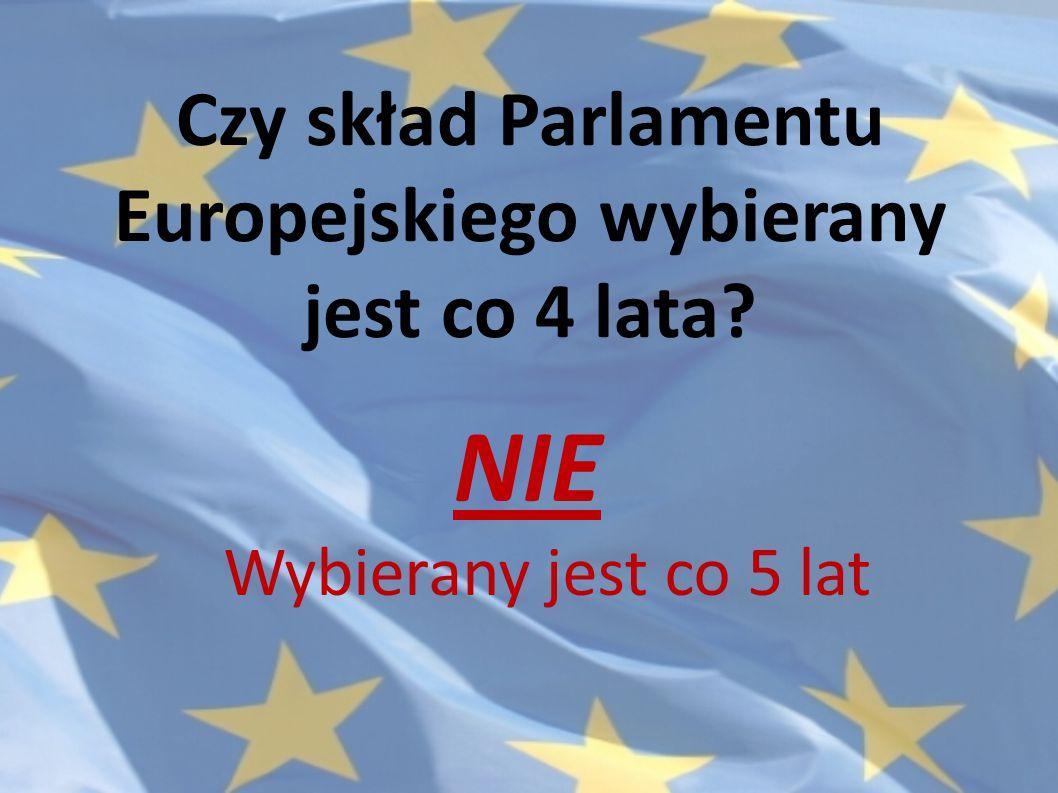 Czy skład Parlamentu Europejskiego wybierany jest co 4 lata? NIE Wybierany jest co 5 lat