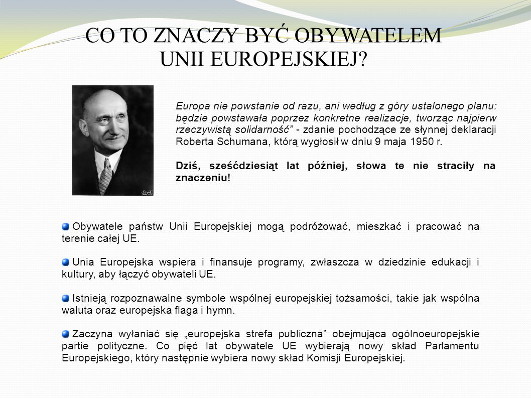 CO TO ZNACZY BYĆ OBYWATELEM UNII EUROPEJSKIEJ? Obywatele państw Unii Europejskiej mogą podróżować, mieszkać i pracować na terenie całej UE. Unia Europ