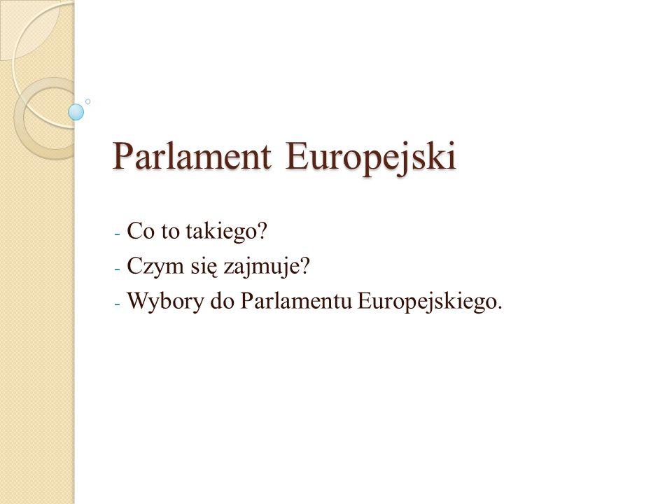 Parlament Europejski - Co to takiego? - Czym się zajmuje? - Wybory do Parlamentu Europejskiego.