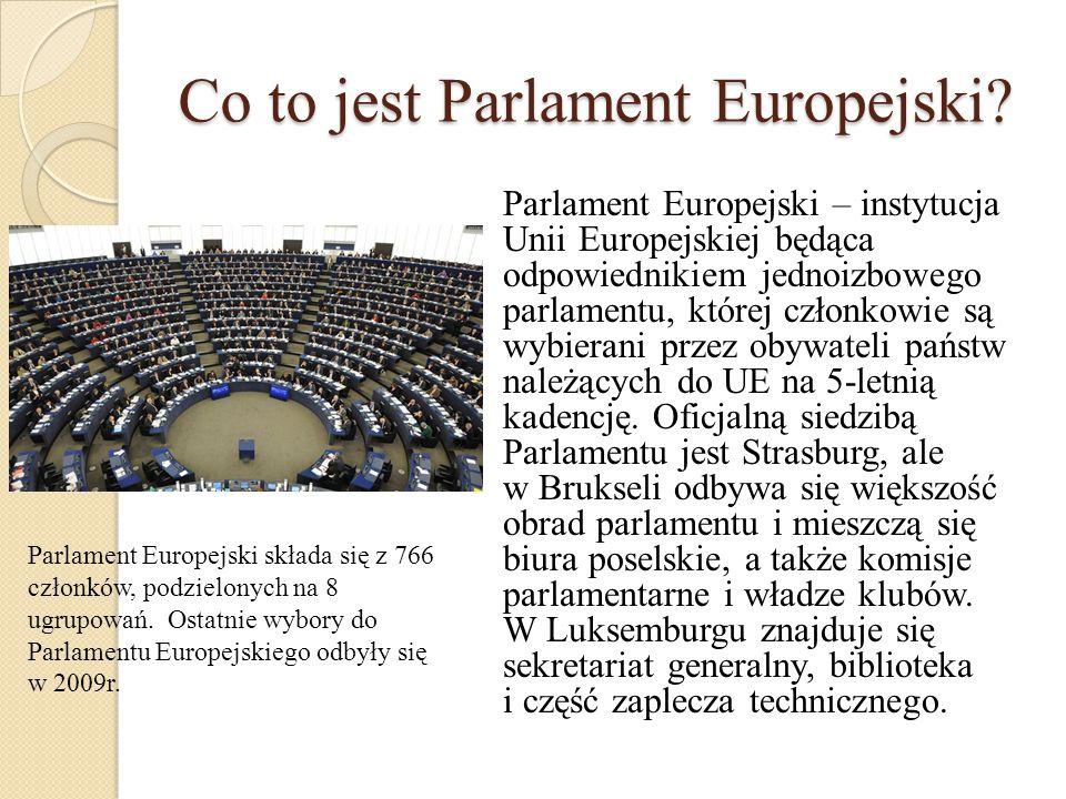 Co to jest Parlament Europejski? Parlament Europejski – instytucja Unii Europejskiej będąca odpowiednikiem jednoizbowego parlamentu, której członkowie
