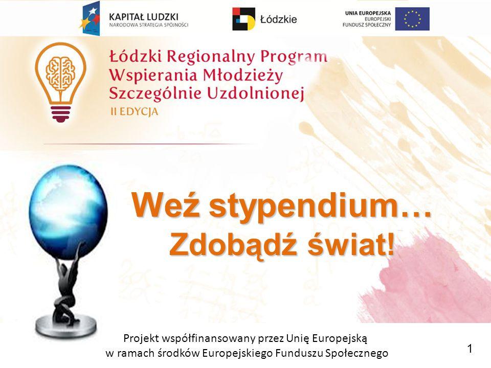 Projekt współfinansowany przez Unię Europejską w ramach środków Europejskiego Funduszu Społecznego Weź stypendium… Zdobądź świat.