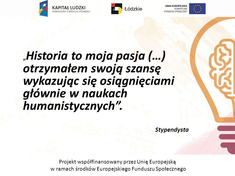 """Projekt współfinansowany przez Unię Europejską w ramach środków Europejskiego Funduszu Społecznego """" Historia to moja pasja (…) otrzymałem swoją szansę wykazując się osiągnięciami głównie w naukach humanistycznych ."""
