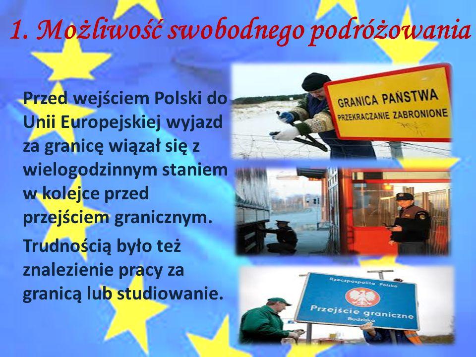 1. Możliwość swobodnego podróżowania Przed wejściem Polski do Unii Europejskiej wyjazd za granicę wiązał się z wielogodzinnym staniem w kolejce przed