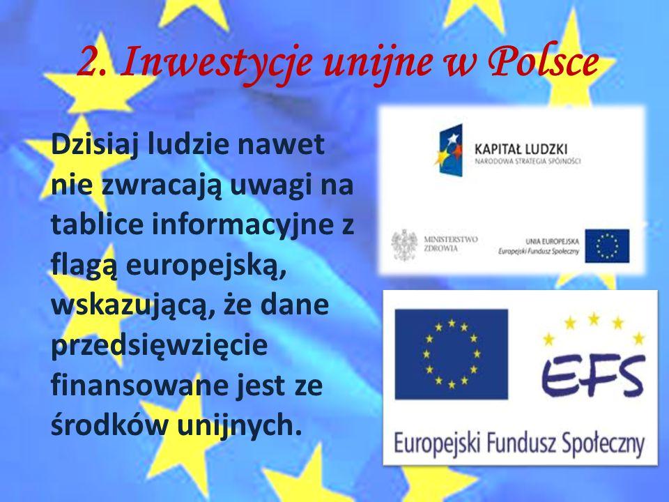 2. Inwestycje unijne w Polsce Dzisiaj ludzie nawet nie zwracają uwagi na tablice informacyjne z flagą europejską, wskazującą, że dane przedsięwzięcie