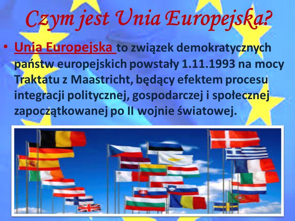 Czym jest Unia Europejska? Unia Europejska to związek demokratycznych państw europejskich powstały 1.11.1993 na mocy Traktatu z Maastricht, będący efe