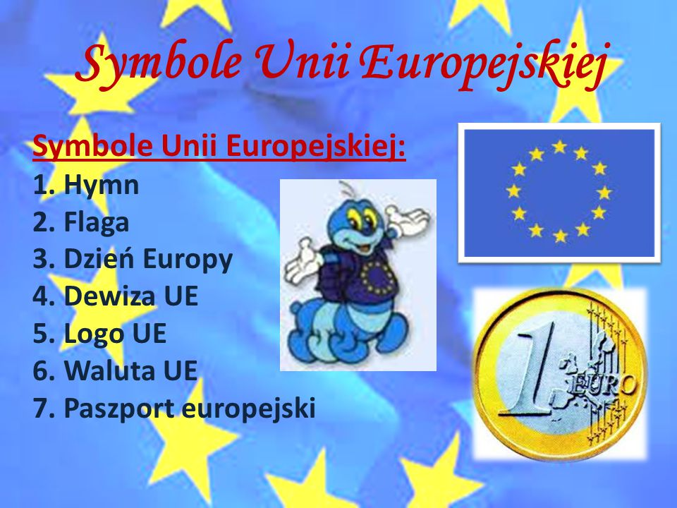 Symbole Unii Europejskiej Symbole Unii Europejskiej: 1. Hymn 2. Flaga 3. Dzień Europy 4. Dewiza UE 5. Logo UE 6. Waluta UE 7. Paszport europejski