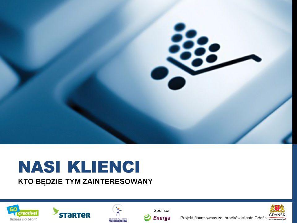 Projekt finansowany ze środków Miasta Gdańsk Sponsor KTO BĘDZIE TYM ZAINTERESOWANY NASI KLIENCI