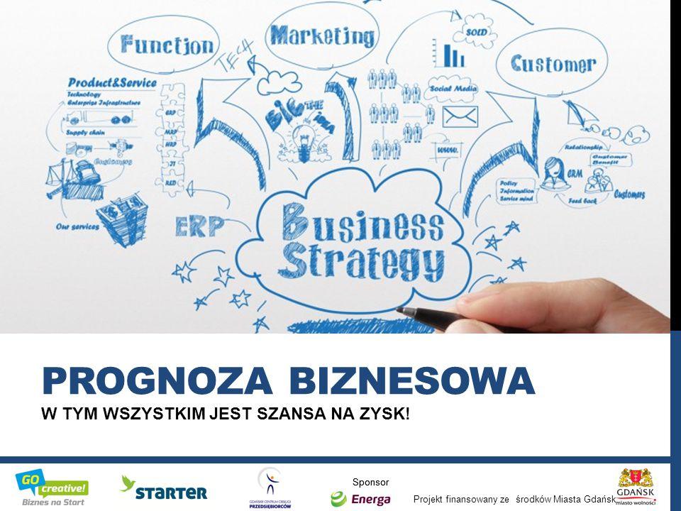 Projekt finansowany ze środków Miasta Gdańsk Sponsor W TYM WSZYSTKIM JEST SZANSA NA ZYSK! PROGNOZA BIZNESOWA