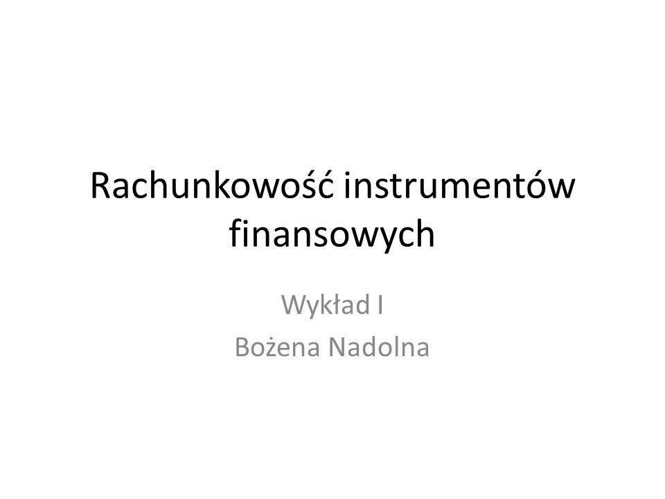 Rachunkowość instrumentów finansowych Wykład I Bożena Nadolna