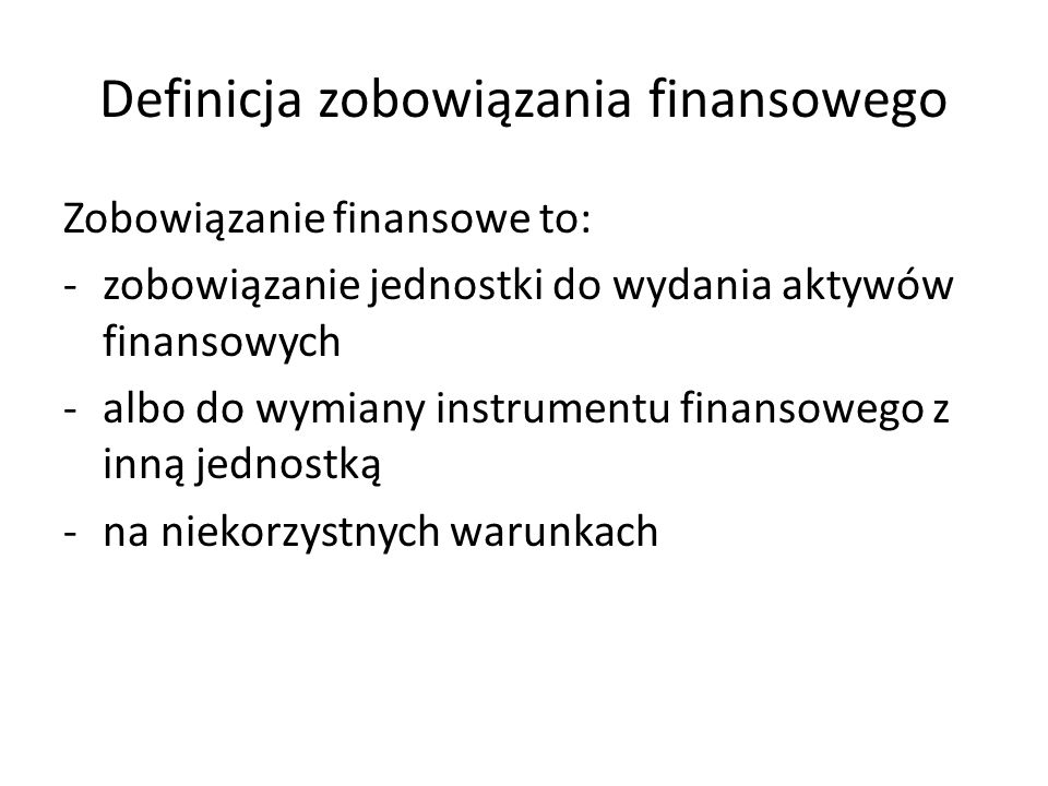 Definicja zobowiązania finansowego Zobowiązanie finansowe to: -zobowiązanie jednostki do wydania aktywów finansowych -albo do wymiany instrumentu fina
