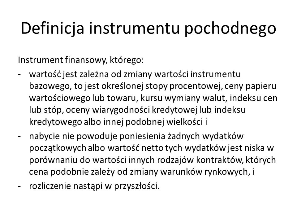 Definicja instrumentu pochodnego Instrument finansowy, którego: -wartość jest zależna od zmiany wartości instrumentu bazowego, to jest określonej stop