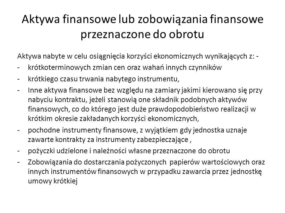 Aktywa finansowe lub zobowiązania finansowe przeznaczone do obrotu Aktywa nabyte w celu osiągnięcia korzyści ekonomicznych wynikających z: - -krótkote