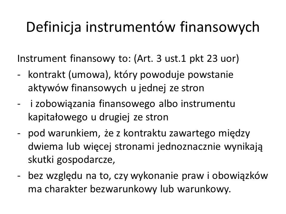 Definicja instrumentów finansowych Instrument finansowy to: (Art. 3 ust.1 pkt 23 uor) -kontrakt (umowa), który powoduje powstanie aktywów finansowych