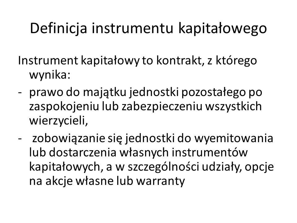 Definicja instrumentu kapitałowego Instrument kapitałowy to kontrakt, z którego wynika: -prawo do majątku jednostki pozostałego po zaspokojeniu lub za
