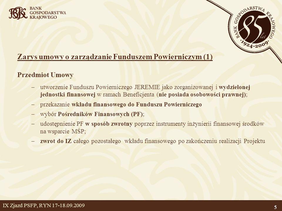5 IX Zjazd PSFP, RYN 17-18.09.2009 Zarys umowy o zarządzanie Funduszem Powierniczym (1) Przedmiot Umowy –utworzenie Funduszu Powierniczego JEREMIE jako zorganizowanej i wydzielonej jednostki finansowej w ramach Beneficjenta (nie posiada osobowości prawnej); –przekazanie wkładu finansowego do Funduszu Powierniczego –wybór Pośredników Finansowych (PF); –udostępnienie PF w sposób zwrotny poprzez instrumenty inżynierii finansowej środków na wsparcie MŚP; –zwrot do IZ całego pozostałego wkładu finansowego po zakończeniu realizacji Projektu 5