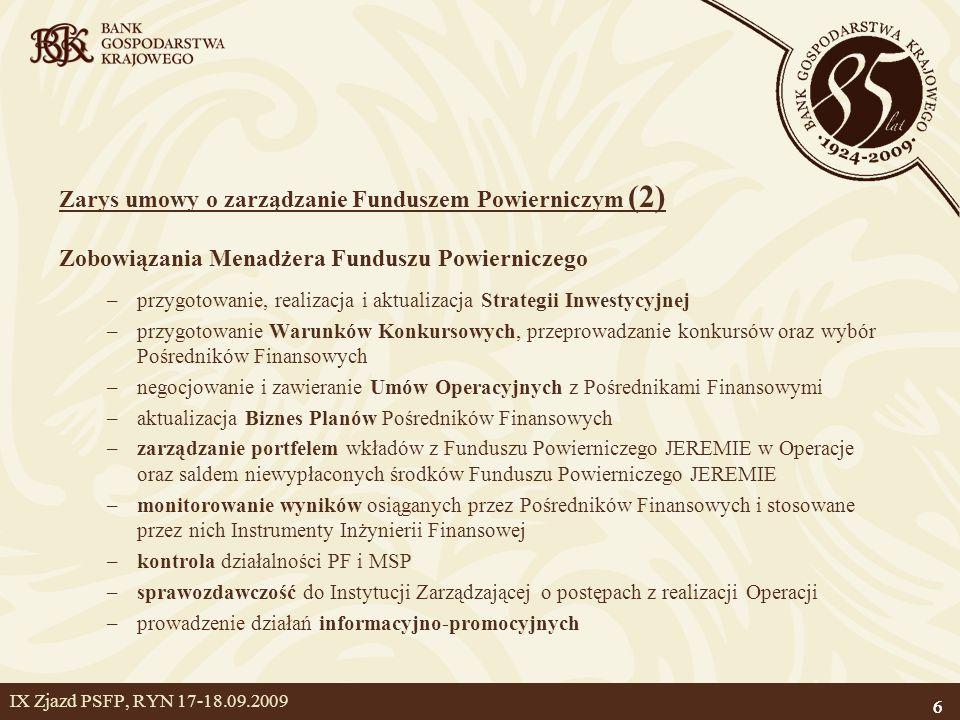 6 IX Zjazd PSFP, RYN 17-18.09.2009 6 Zarys umowy o zarządzanie Funduszem Powierniczym (2) Zobowiązania Menadżera Funduszu Powierniczego –przygotowanie, realizacja i aktualizacja Strategii Inwestycyjnej –przygotowanie Warunków Konkursowych, przeprowadzanie konkursów oraz wybór Pośredników Finansowych –negocjowanie i zawieranie Umów Operacyjnych z Pośrednikami Finansowymi –aktualizacja Biznes Planów Pośredników Finansowych –zarządzanie portfelem wkładów z Funduszu Powierniczego JEREMIE w Operacje oraz saldem niewypłaconych środków Funduszu Powierniczego JEREMIE –monitorowanie wyników osiąganych przez Pośredników Finansowych i stosowane przez nich Instrumenty Inżynierii Finansowej –kontrola działalności PF i MSP –sprawozdawczość do Instytucji Zarządzającej o postępach z realizacji Operacji –prowadzenie działań informacyjno-promocyjnych