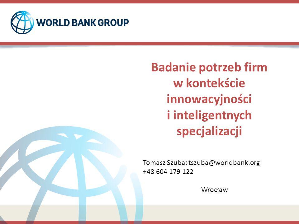 Badanie potrzeb firm w kontekście innowacyjności i inteligentnych specjalizacji Tomasz Szuba: tszuba@worldbank.org +48 604 179 122 Wrocław