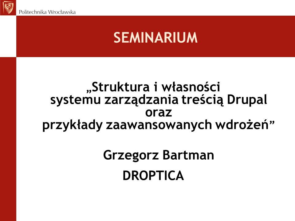 """SEMINARIUM """" Struktura i własności systemu zarządzania treścią Drupal oraz przykłady zaawansowanych wdrożeń """" Grzegorz Bartman DROPTICA"""